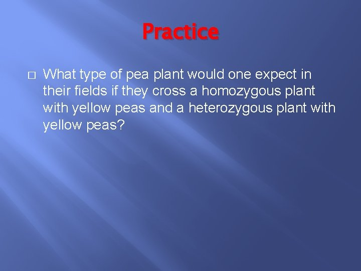 Practice � What type of pea plant would one expect in their fields if