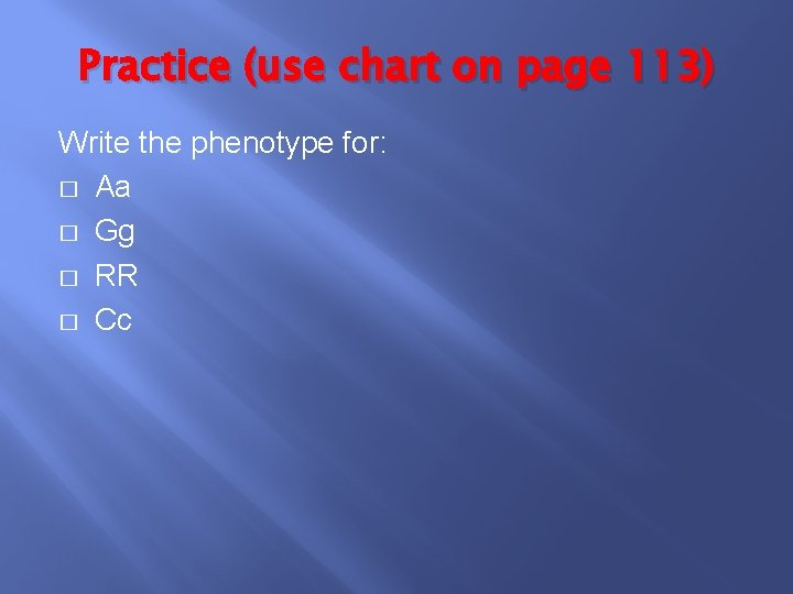 Practice (use chart on page 113) Write the phenotype for: � Aa � Gg