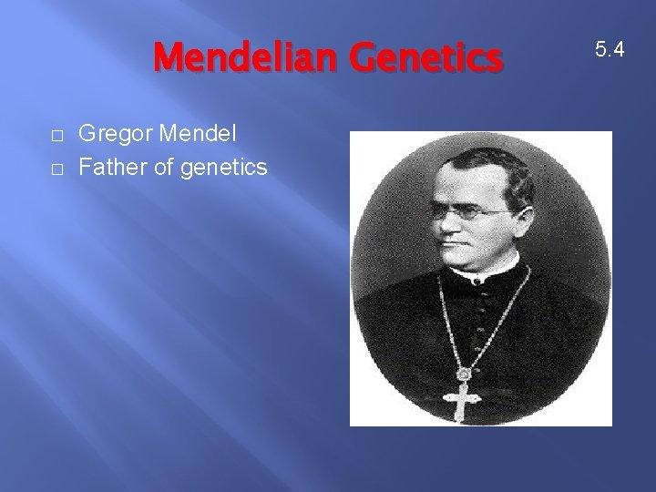 Mendelian Genetics � � Gregor Mendel Father of genetics 5. 4