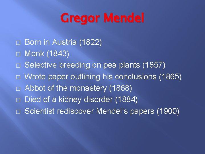 Gregor Mendel � � � � Born in Austria (1822) Monk (1843) Selective breeding