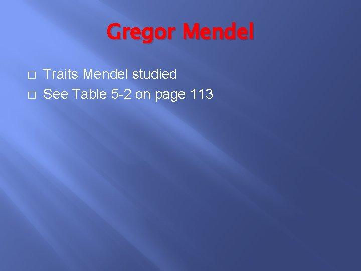 Gregor Mendel � � Traits Mendel studied See Table 5 -2 on page 113