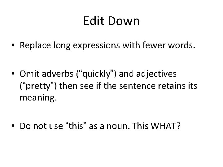 """Edit Down • Replace long expressions with fewer words. • Omit adverbs (""""quickly"""") and"""