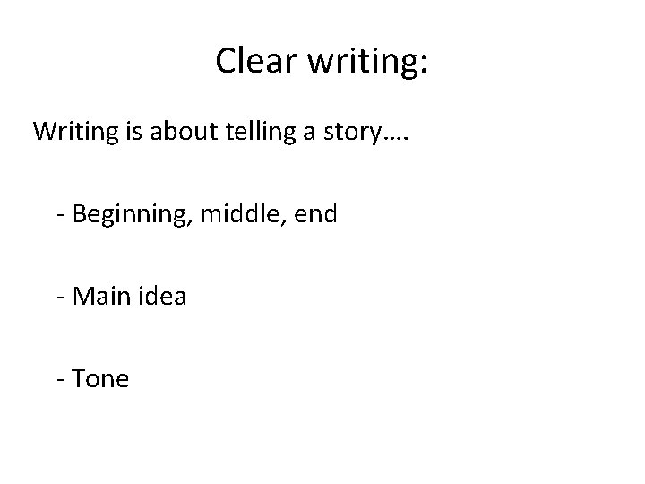 Clear writing: Writing is about telling a story…. - Beginning, middle, end - Main