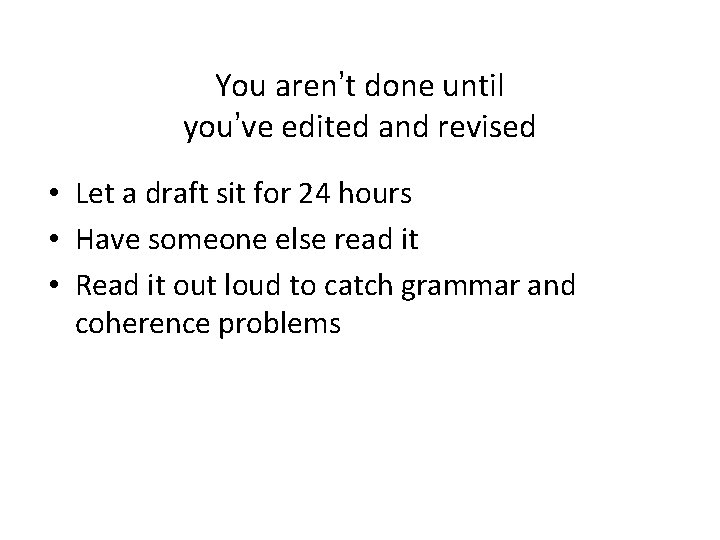 You aren't done until you've edited and revised • Let a draft sit for
