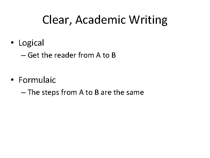 Clear, Academic Writing • Logical – Get the reader from A to B •