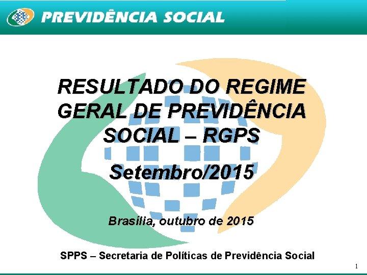 RESULTADO DO REGIME GERAL DE PREVIDÊNCIA SOCIAL – RGPS Setembro/2015 Brasília, outubro de 2015