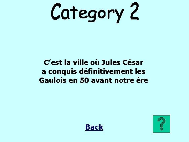 C'est la ville où Jules César a conquis définitivement les Gaulois en 50 avant