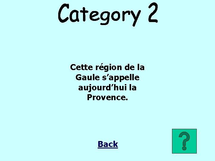 Cette région de la Gaule s'appelle aujourd'hui la Provence. Back
