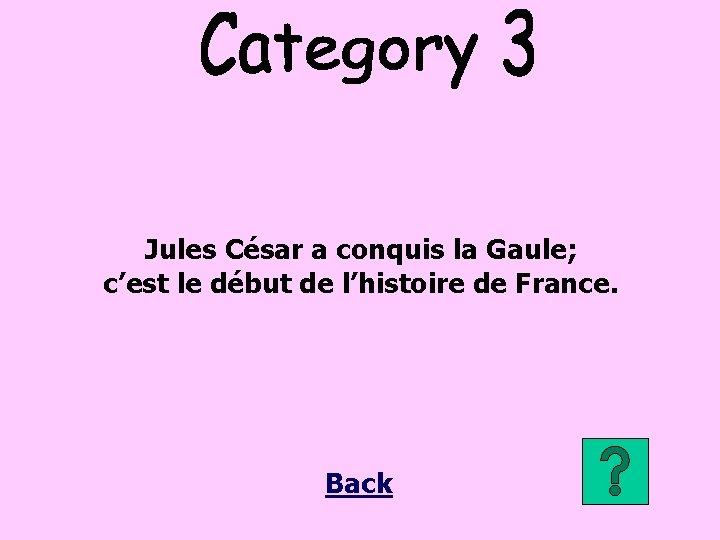 Jules César a conquis la Gaule; c'est le début de l'histoire de France. Back