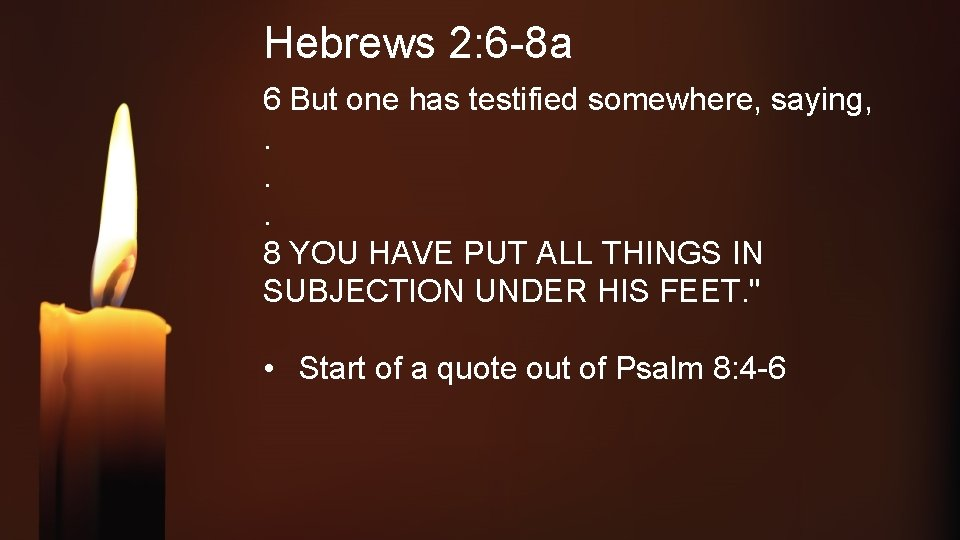 Hebrews 2: 6 -8 a 6 But one has testified somewhere, saying, . .