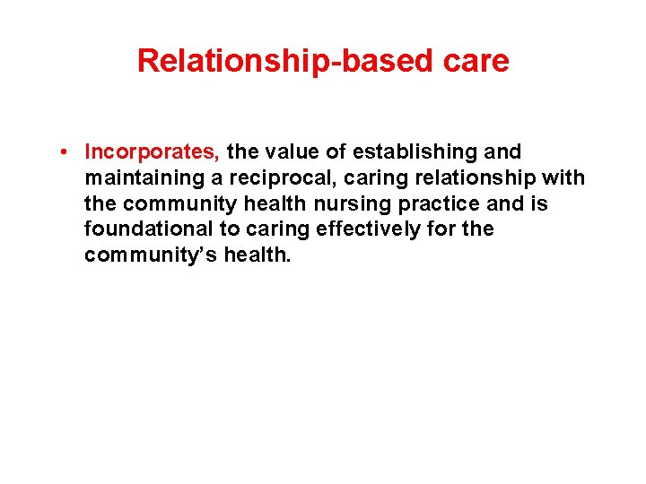 Relationship-based care • Incorporates, the value of establishing and maintaining a reciprocal, caring relationship