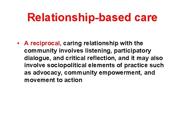 Relationship-based care • A reciprocal, caring relationship with the community involves listening, participatory dialogue,