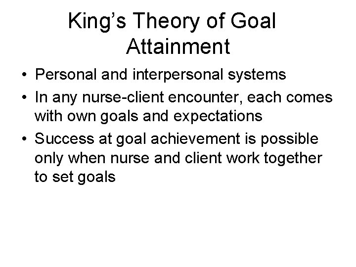 King's Theory of Goal Attainment • Personal and interpersonal systems • In any nurse-client