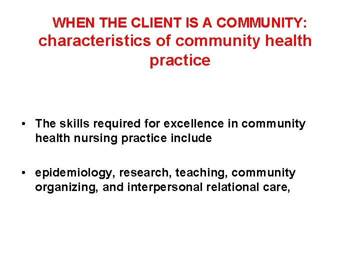 WHEN THE CLIENT IS A COMMUNITY: characteristics of community health practice • The skills