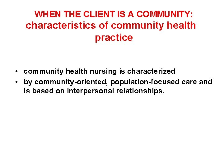 WHEN THE CLIENT IS A COMMUNITY: characteristics of community health practice • community health
