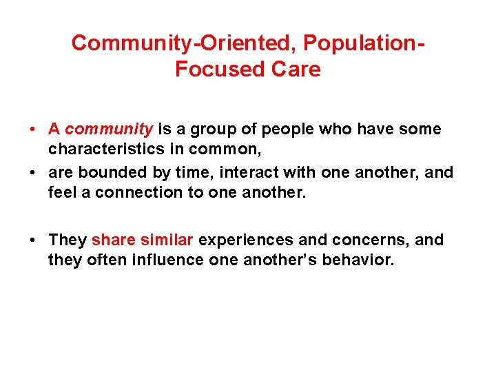 Community-Oriented, Population. Focused Care • A community is a group of people who have
