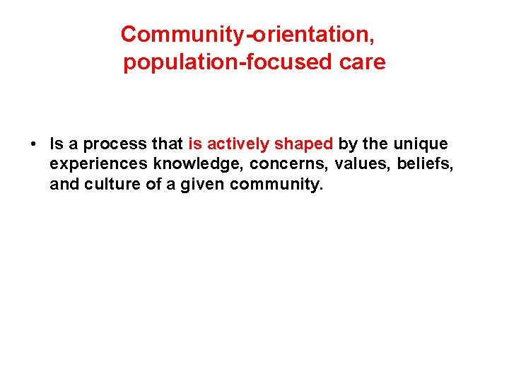 Community-orientation, population-focused care • Is a process that is actively shaped by the unique