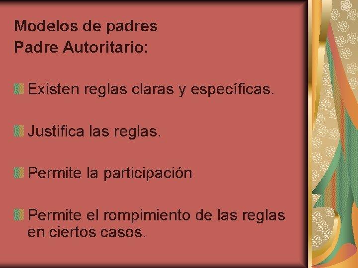Modelos de padres Padre Autoritario: Existen reglas claras y específicas. Justifica las reglas. Permite