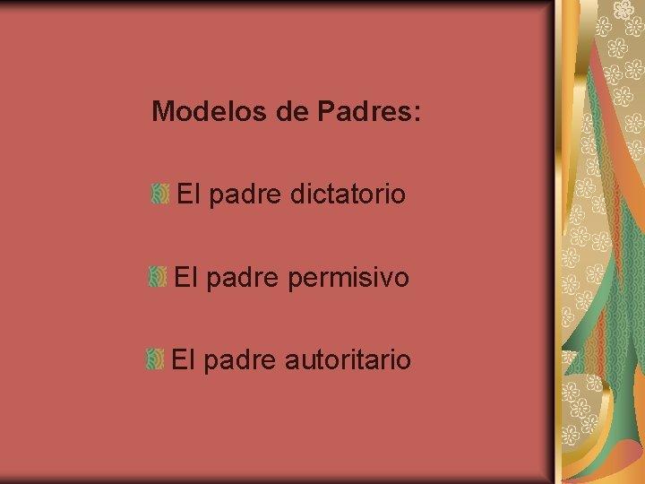 Modelos de Padres: El padre dictatorio El padre permisivo El padre autoritario