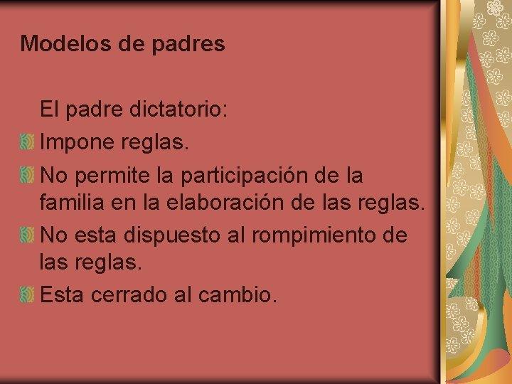 Modelos de padres El padre dictatorio: Impone reglas. No permite la participación de la