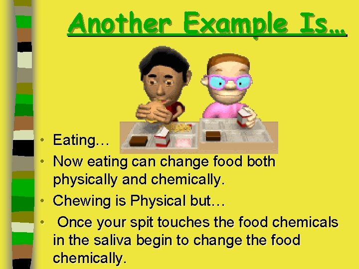 Another Example Is… • Eating… • Now eating can change food both physically and