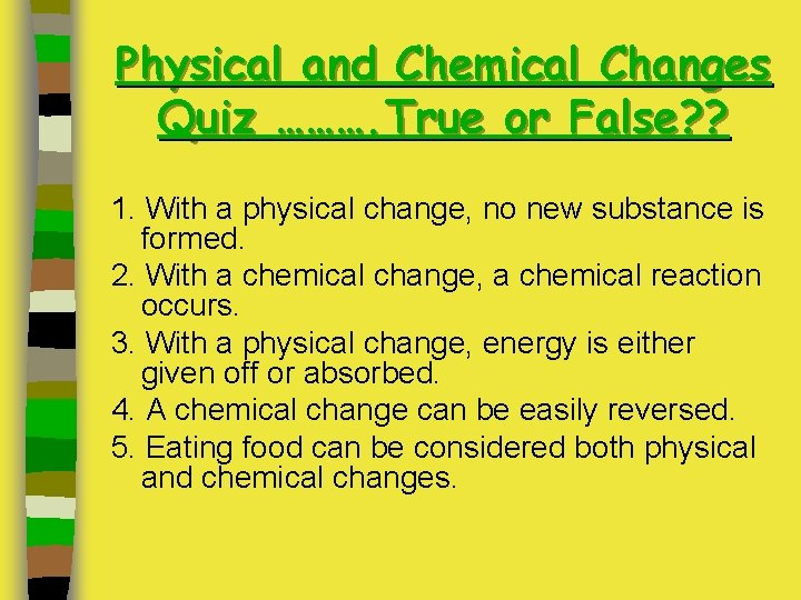 Physical and Chemical Changes Quiz ………. True or False? ? 1. With a physical