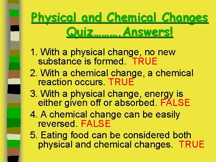 Physical and Chemical Changes Quiz………. Answers! 1. With a physical change, no new substance