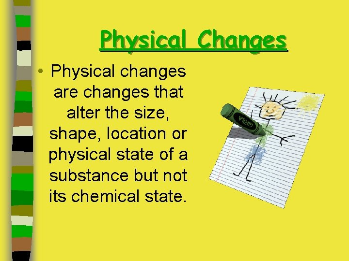 Physical Changes • Physical changes are changes that alter the size, shape, location or
