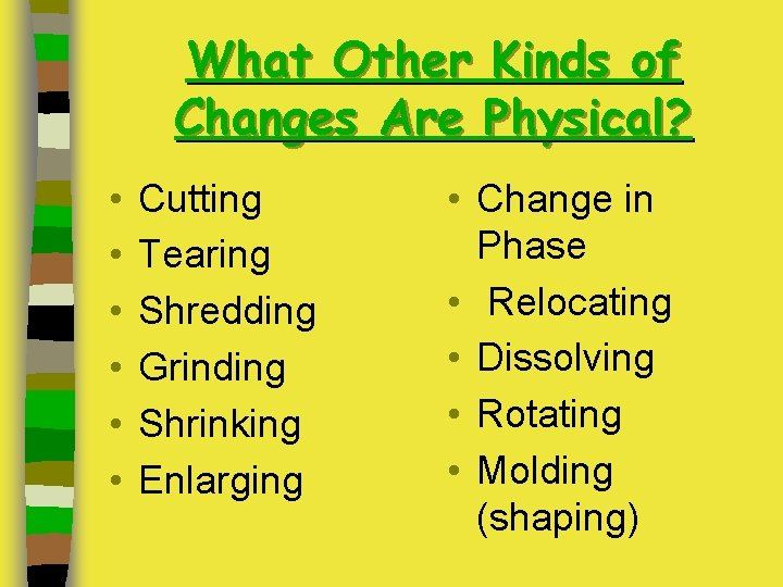 What Other Kinds of Changes Are Physical? • • • Cutting Tearing Shredding Grinding