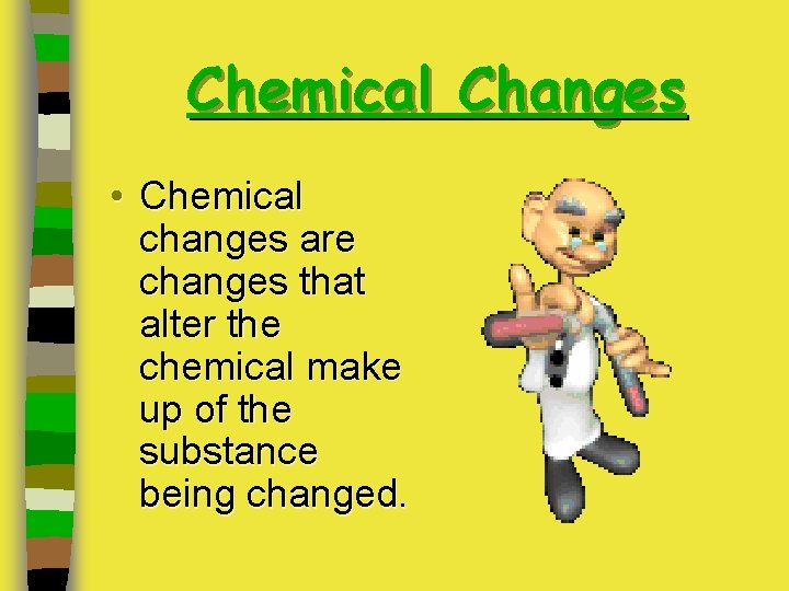 Chemical Changes • Chemical changes are changes that alter the chemical make up of