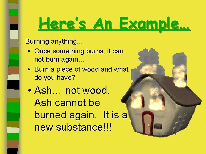 Here's An Example… • Burning anything… • Once something burns, it can not burn