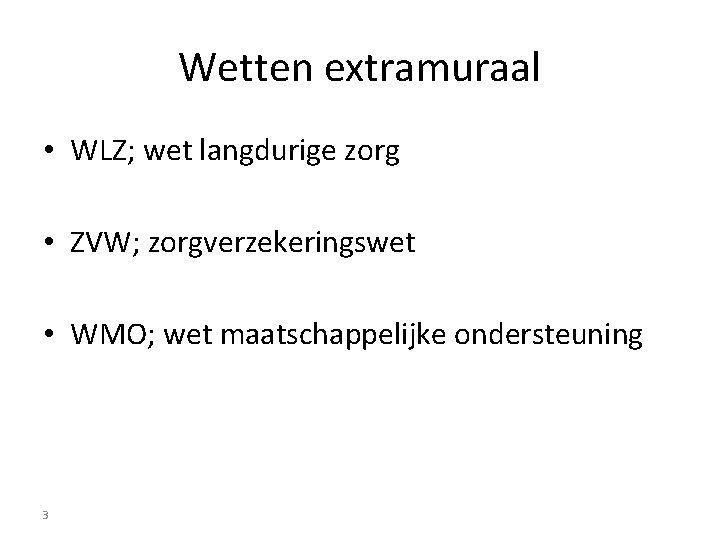 Wetten extramuraal • WLZ; wet langdurige zorg • ZVW; zorgverzekeringswet • WMO; wet maatschappelijke