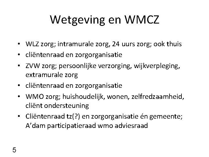 Wetgeving en WMCZ • WLZ zorg; intramurale zorg, 24 uurs zorg; ook thuis •
