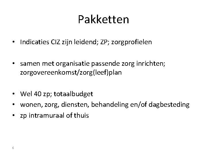 Pakketten • Indicaties CIZ zijn leidend; ZP; zorgprofielen • samen met organisatie passende zorg