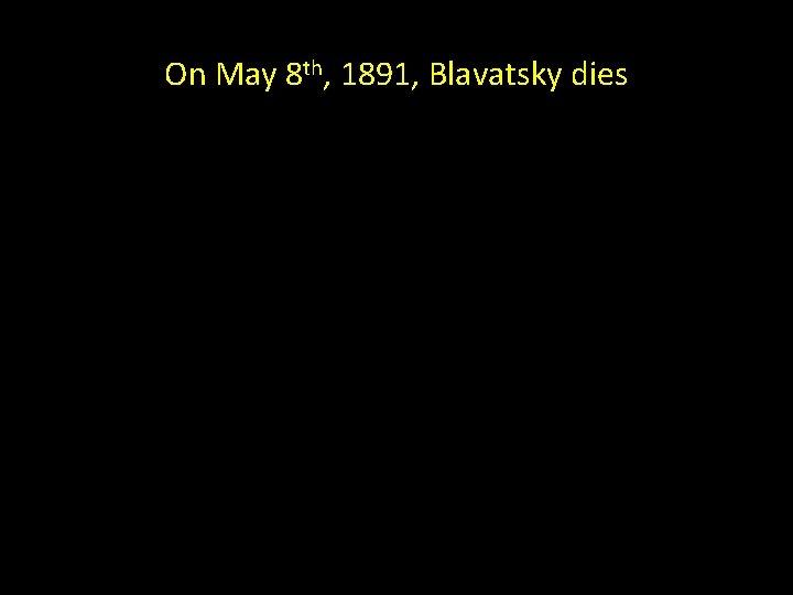 On May 8 th, 1891, Blavatsky dies