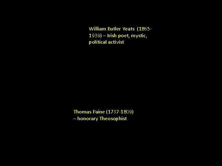 William Butler Yeats (18651939) – Irish poet, mystic, political activist Thomas Paine (1737 -1809)