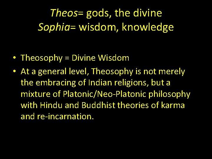 Theos= gods, the divine Sophia= wisdom, knowledge • Theosophy = Divine Wisdom • At