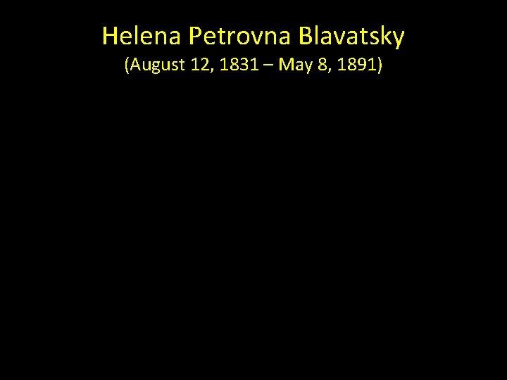 Helena Petrovna Blavatsky (August 12, 1831 – May 8, 1891)