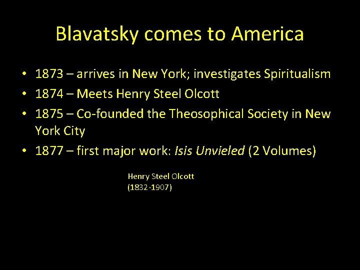 Blavatsky comes to America • 1873 – arrives in New York; investigates Spiritualism •