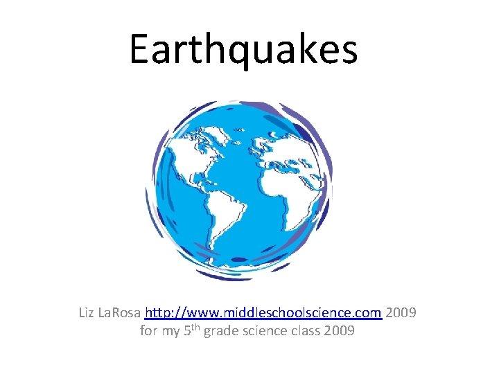 Earthquakes Liz La. Rosa http: //www. middleschoolscience. com 2009 for my 5 th grade