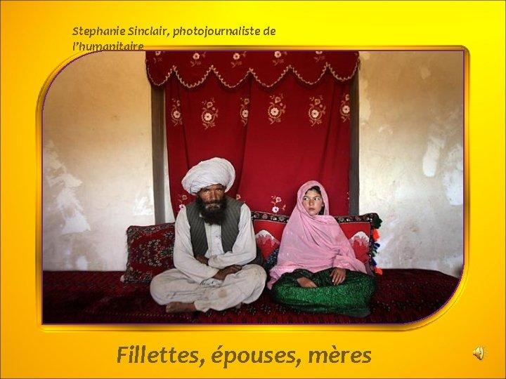 Stephanie Sinclair, photojournaliste de l'humanitaire Fillettes, épouses, mères