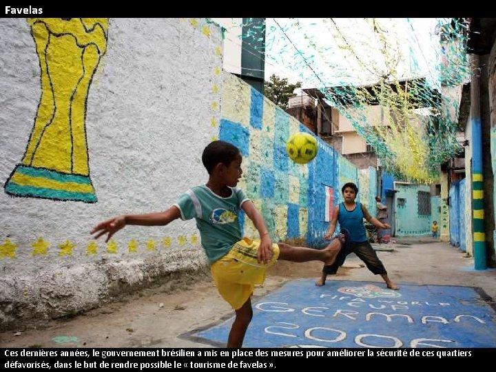 Favelas Ces dernières années, le gouvernement brésilien a mis en place des mesures pour