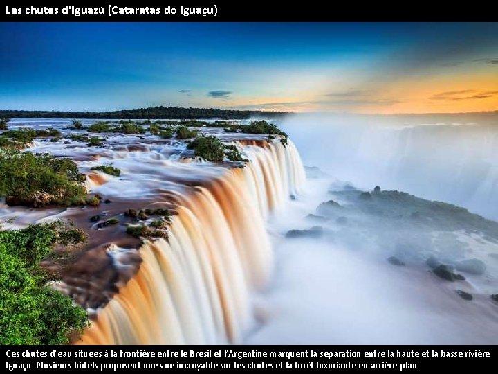Les chutes d'Iguazú (Cataratas do Iguaçu) Ces chutes d'eau situées à la frontière entre