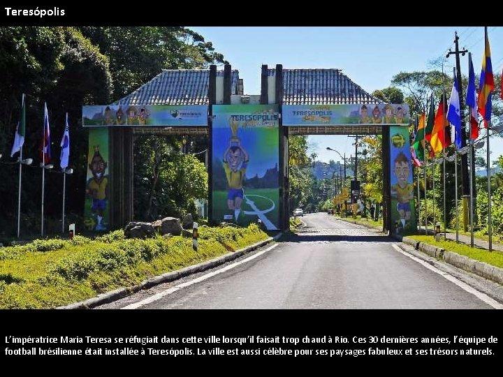 Teresópolis L'impératrice Maria Teresa se réfugiait dans cette ville lorsqu'il faisait trop chaud à