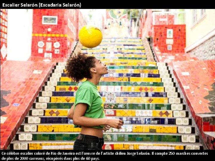Escalier Selarón (Escadaria Selarón) Ce célèbre escalier coloré de Rio de Janeiro est l'œuvre