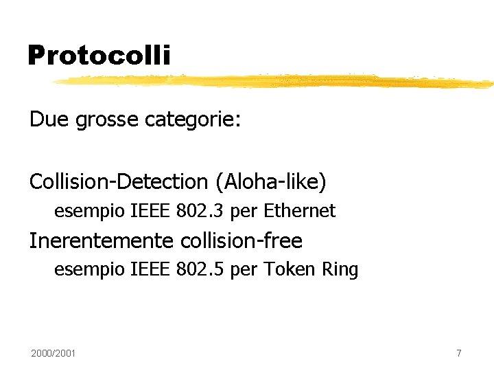 Protocolli Due grosse categorie: Collision-Detection (Aloha-like) esempio IEEE 802. 3 per Ethernet Inerentemente collision-free