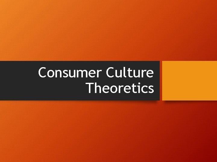Consumer Culture Theoretics