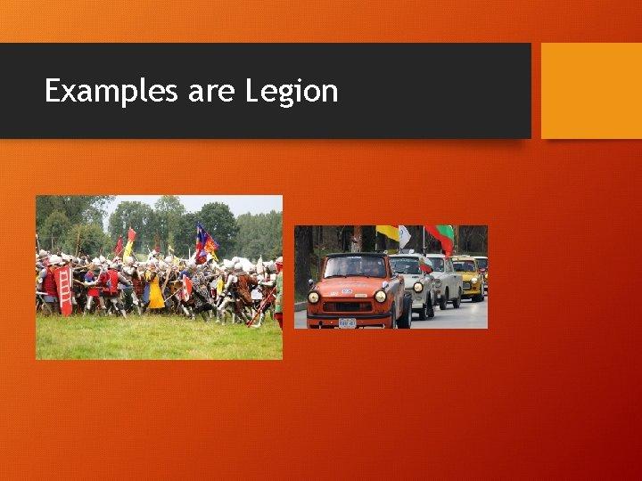 Examples are Legion