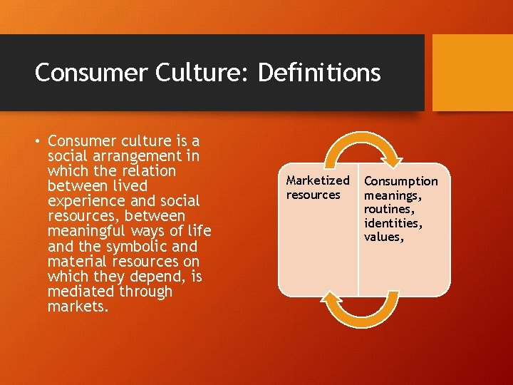 Consumer Culture: Definitions • Consumer culture is a social arrangement in which the relation