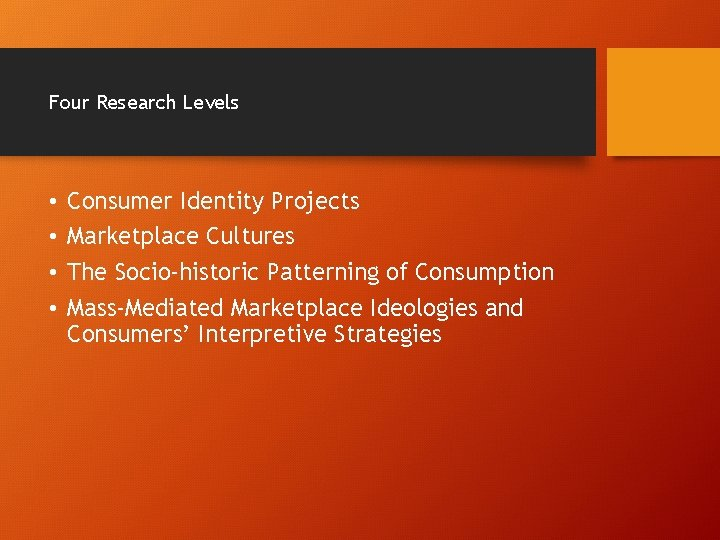 Four Research Levels • • Consumer Identity Projects Marketplace Cultures The Socio-historic Patterning of